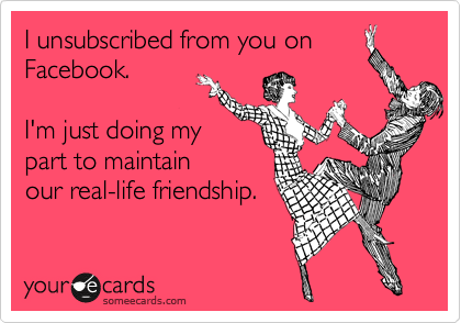 I unsubscribed from you on Facebook.   I'm just doing my  part to maintain our real-life friendship.