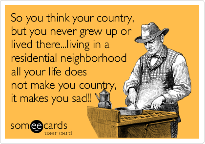 So you think your country, but you never grew up or lived there...living in a residential neighborhood all your life does not make you country, it makes you sad!!