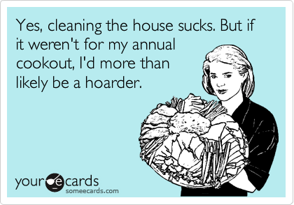 Yes, cleaning the house sucks. But if it weren't for my annual cookout, I'd more than likely be a hoarder.