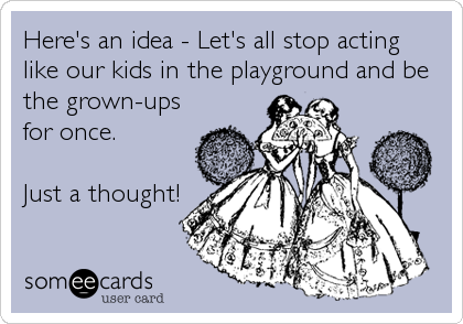 Here's an idea - Let's all stop acting like our kids in the playground and be the grown-ups for once.  Just a thought!
