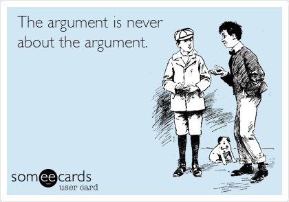 The argument is never about the argument.