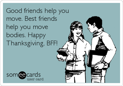 Good friends help you move. Best friends help you move bodies. Happy Thanksgiving, BFF!