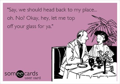 """""""Say, we should head back to my place... oh. No? Okay, hey, let me top  off your glass for ya."""""""
