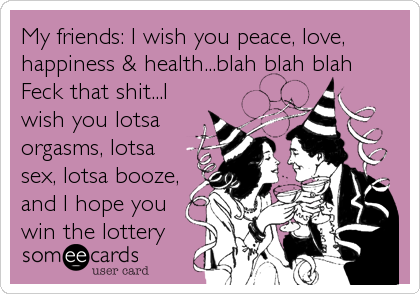 My friends: I wish you peace, love, happiness & health...blah blah blah Feck that shit...I wish you lotsa orgasms, lotsa sex, lotsa booze, and I hope you win the lottery
