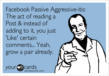 Facebook Passive Aggressive-itis: The act of reading a