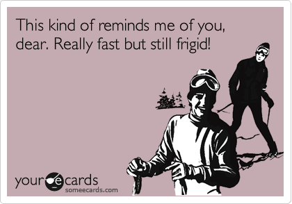 This kind of reminds me of you, dear. Really fast but still frigid!