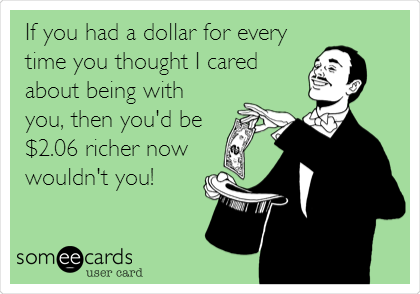 If you had a dollar for every time you thought I cared about being with you, then you'd be $2.06 richer now wouldn't you!