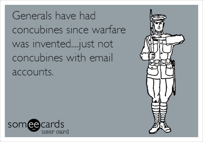 Generals have had concubines since warfare was invented....just not concubines with email  accounts.