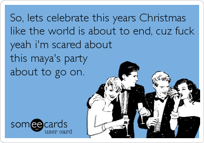 So, lets celebrate this years Christmas like the world is about to end, cuz fuck yeah i'm scared about this maya's party about to go on.