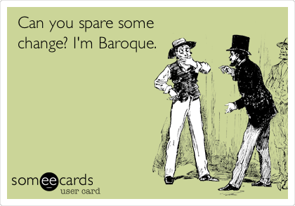 Can you spare some    change? I'm Baroque.