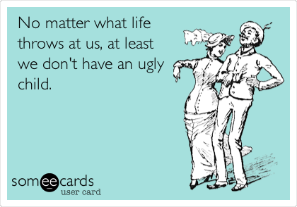 No matter what life throws at us, at least we don't have an ugly child.