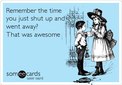 Remember the time you just shut up and went away?  That was awesome