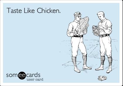 Taste Like Chicken.