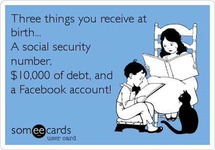Three things you receive at birth... A social security number, $10,000 of debt, and a Facebook account!
