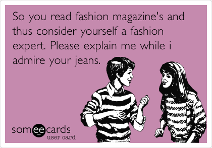So you read fashion magazine's and thus consider yourself a fashion expert. Please explain me while i admire your jeans.