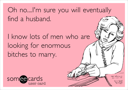 Oh no....I'm sure you will eventually find a husband.  I know lots of men who are looking for enormous bitches to marry.