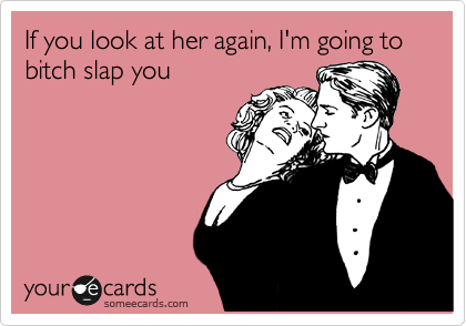 If you look at her again, I'm going to bitch slap you