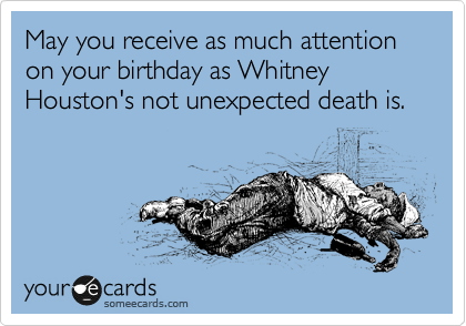 May you receive as much attention on your birthday as Whitney Houston's not unexpected death is.