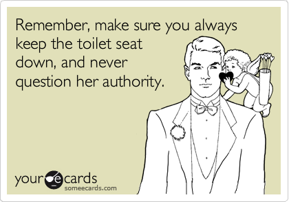 Remember, make sure you always keep the toilet seat down, and never question her aurhority.