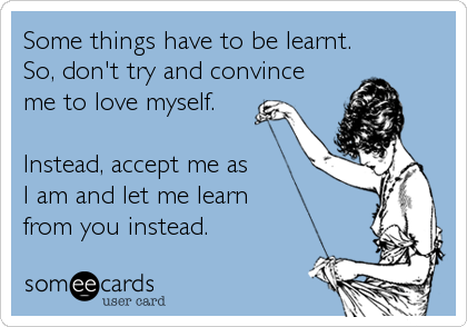 Some things have to be learnt. So, don't try and convince me to love myself.Instead, accept me as I am and let me learn from you instead.