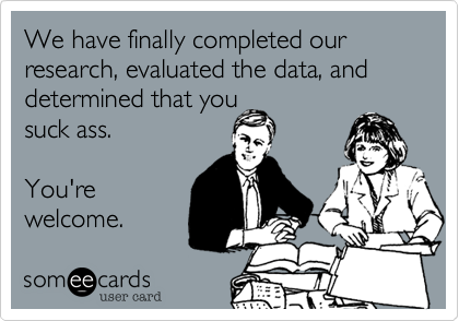 We have finally completed our research, evaluated the data, and determined that you  totally suck ass.  You're welcome.