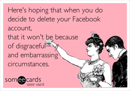 Here's hoping that when you do decide to delete your Facebook account, that it won't be because of disgraceful and embarrassing circumstances.