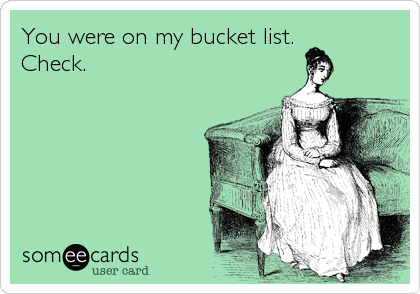 You were on my bucket list. Check.