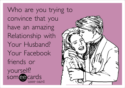 Who are you trying to convince that you have an amazing Relationship with Your Husband? Your Facebook  friends or yourself?