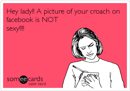 Hey lady!! A picture of your croach on facebook is NOT sexy!!!!