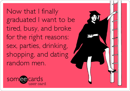 Now that I finally graduated I want to be tired, busy, and broke for the right reasons: sex, parties, drinking, shopping, and dating random men.