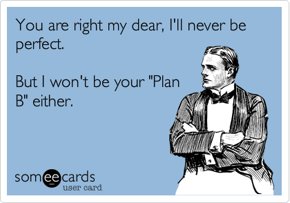 You are right my dear, I'll never be perfect.