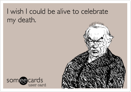 I wish I could be alive to celebrate my death.