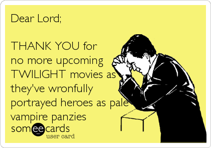 Dear Lord;  THANK YOU for no more upcoming TWILIGHT movies as they've wronfully portrayed heroes as pale vampire panzies