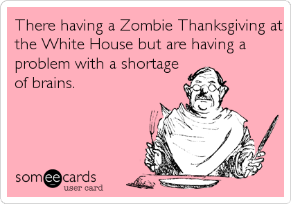 There having a Zombie Thanksgiving at the White House but are having a problem with a shortage of brains.