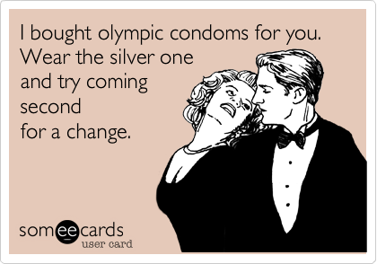 I bought olympic condoms for you.