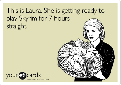 This is Laura. She is getting ready to play Skyrim for 7 hours