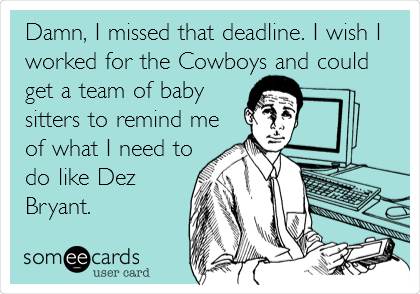 Damn, I missed that deadline. I wish I worked for the Cowboys and could get a team of baby sitters to remind me of what I need to do like Dez Bryant.