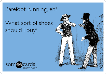 Barefoot running, eh?   What sort of shoes should I buy?