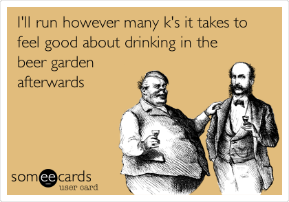 I'll run however many k's it takes to feel good about drinking in the beer garden afterwards