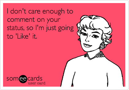 I don't care enough to comment on your status, so I'm just going to 'Like' it.