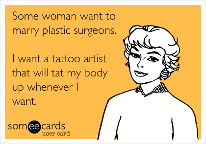 Some woman want to marry plastic surgeons.  I want a tattoo artist that will tat my body up whenever I want.