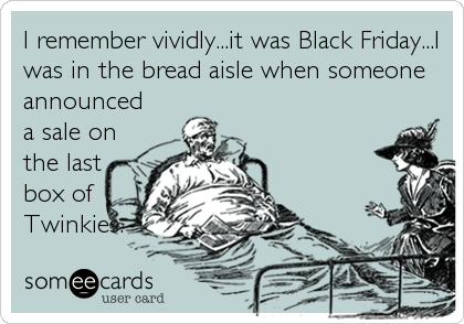 I remember vividly...it was Black Friday...I was in the bread aisle when someone announced a sale on  the last box of Twinkies.