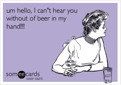 """um hello%2C I can""""t hear you without of beer in my hand!!!!"""