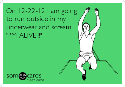 "On 12-22-12 I am going to run outside in my underwear and scream ""I'M ALIVE!!!"""