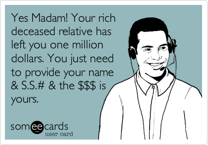 Yes Madam! Your rich deceased relative has left you one million dollars. You just need to provide your name & S.S.%23 & the %24%24%24 is  yours.