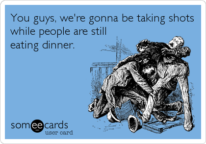 You guys, we're gonna be taking shots while people are still eating dinner.