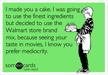 I made you a cake. I was going  to use the finest ingredients but decided to use the  Walmart store brand  mix, because seeing your  taste in movies, I know you  prefer mediocrity.