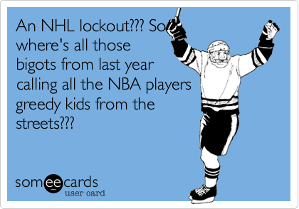 An NHL lockout%3F%3F%3F So where's all those bigots from last year calling all the NBA players greedy kids from the streets%3F%3F%3F