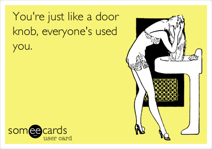 You're just like a door knob, everyone's used you.