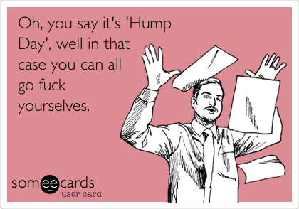 Oh, you say it's 'Hump Day', well in that case you can all go fuck yourselves.